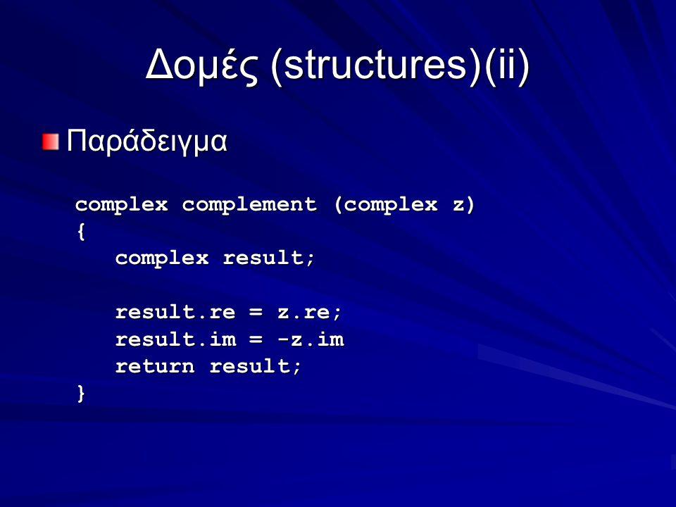 Δομές (structures)(ii) Παράδειγμα complex complement (complex z) { complex result; complex result; result.re = z.re; result.re = z.re; result.im = -z.im result.im = -z.im return result; return result;}