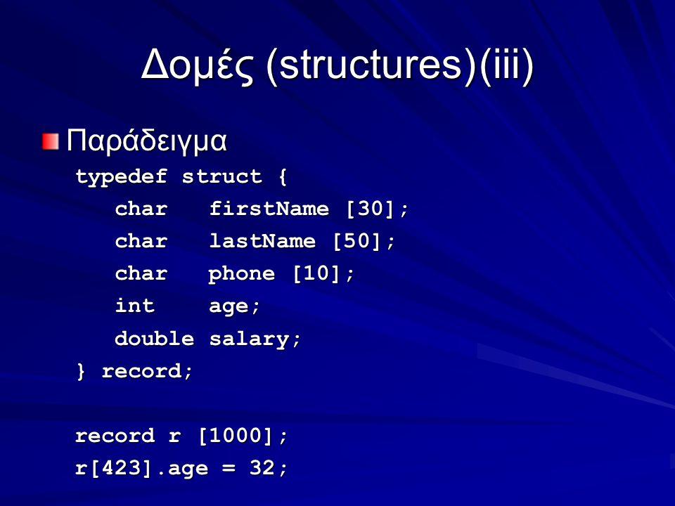 Δομές (structures)(iii) Παράδειγμα typedef struct { char firstName [30]; char firstName [30]; char lastName [50]; char lastName [50]; char phone [10]; char phone [10]; int age; int age; double salary; double salary; } record; record r [1000]; r[423].age = 32;