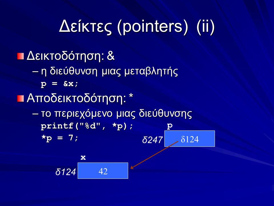 Δείκτες (pointers)(ii) Δεικτοδότηση: & –η διεύθυνση μιας μεταβλητής p = &x; Αποδεικτοδότηση: * –το περιεχόμενο μιας διεύθυνσης printf( %d , *p); *p = 7; x δ124 p δ247 42 δ124