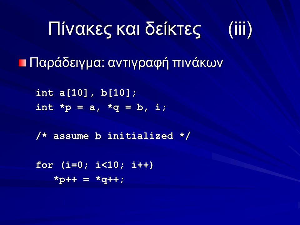 Πίνακες και δείκτες(iii) Παράδειγμα: αντιγραφή πινάκων int a[10], b[10]; int *p = a, *q = b, i; /* assume b initialized */ for (i=0; i<10; i++) *p++ = *q++; *p++ = *q++;