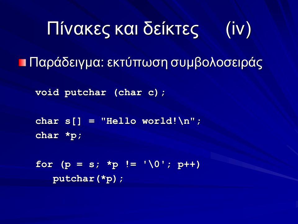 Πίνακες και δείκτες(iv) Παράδειγμα: εκτύπωση συμβολοσειράς void putchar (char c); char s[] = Hello world!\n ; char *p; for (p = s; *p != \0 ; p++) putchar(*p); putchar(*p);