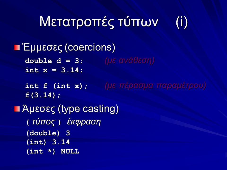 Μετατροπές τύπων(i) Έμμεσες (coercions) double d = 3; (με ανάθεση) int x = 3.14; int f (int x); (με πέρασμα παραμέτρου) f(3.14); Άμεσες (type casting) ( τύπος ) έκφραση (double) 3 (int) 3.14 (int *) NULL