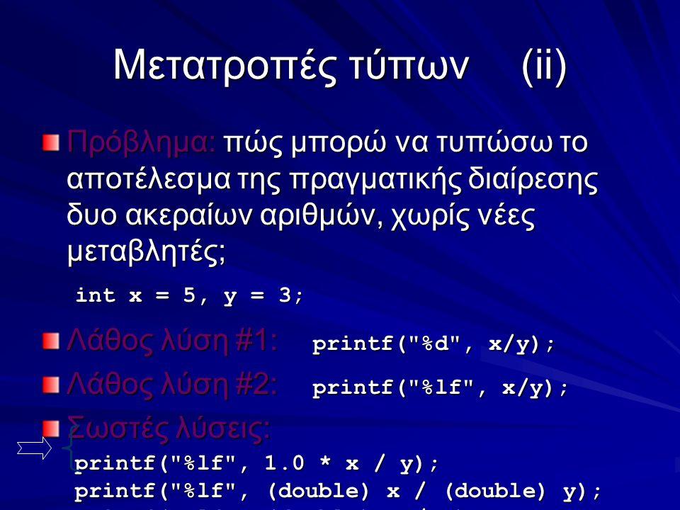Μετατροπές τύπων(ii) Πρόβλημα: πώς μπορώ να τυπώσω το αποτέλεσμα της πραγματικής διαίρεσης δυο ακεραίων αριθμών, χωρίς νέες μεταβλητές; int x = 5, y = 3; Λάθος λύση #1: printf( %d , x/y); Λάθος λύση #2: printf( %lf , x/y); Σωστές λύσεις: printf( %lf , 1.0 * x / y); printf( %lf , (double) x / (double) y); printf( %lf , (double) x / y);