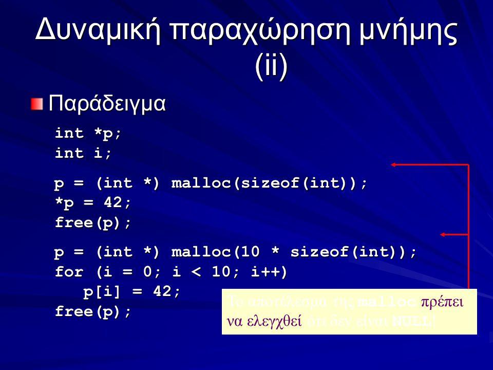 Δυναμική παραχώρηση μνήμης (ii) Παράδειγμα int *p; int i; p = (int *) malloc(sizeof(int)); *p = 42; free(p); p = (int *) malloc(10 * sizeof(int)); for (i = 0; i < 10; i++) p[i] = 42; p[i] = 42;free(p); Το αποτέλεσμα της malloc πρέπει να ελεγχθεί ότι δεν είναι NULL !