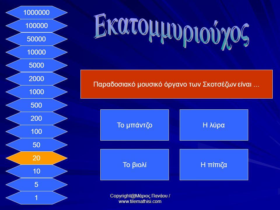 1 5 10 20 50 100 200 500 1000 2000 5000 10000 50000 100000 1000000 Παραδοσιακό μουσικό όργανο των Σκοτσέζων είναι...