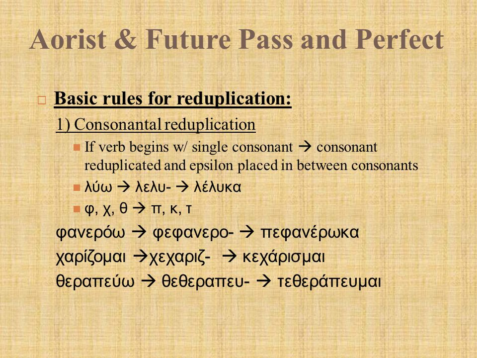 Aorist & Future Pass and Perfect  Basic rules for reduplication: 1) Consonantal reduplication If verb begins w/ single consonant  consonant reduplicated and epsilon placed in between consonants λύω  λελυ-  λέλυκα φ, χ, θ  π, κ, τ φανερόω  φεφανερο-  πεφανέρωκα χαρίζομαι  χεχαριζ-  κεχάρισμαι θεραπεύω  θεθεραπευ-  τεθεράπευμαι