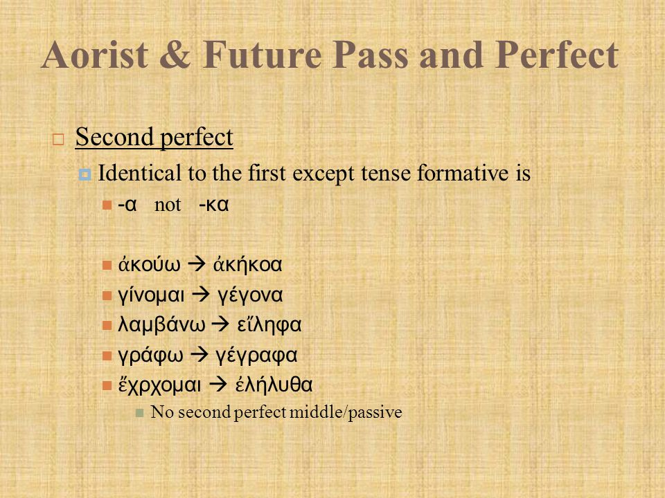 Aorist & Future Pass and Perfect  Second perfect  Identical to the first except tense formative is -α not -κα ἀ κούω  ἀ κήκοα γίνομαι  γέγονα λαμβάνω  ε ἴ ληφα γράφω  γέγραφα ἔ χρχομαι  ἐ λήλυθα No second perfect middle/passive