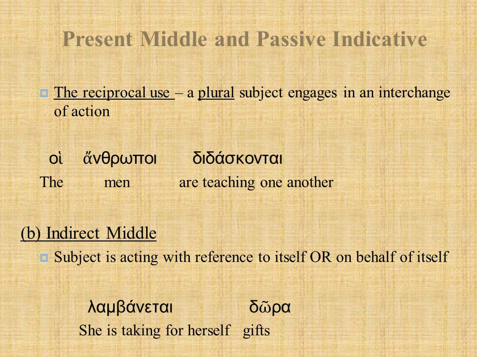 Present Middle and Passive Indicative  The reciprocal use – a plural subject engages in an interchange of action ο ἱ ἄ νθρωποι διδάσκονται The men are teaching one another (b) Indirect Middle  Subject is acting with reference to itself OR on behalf of itself λαμβάνεται δ ῶ ρα She is taking for herself gifts
