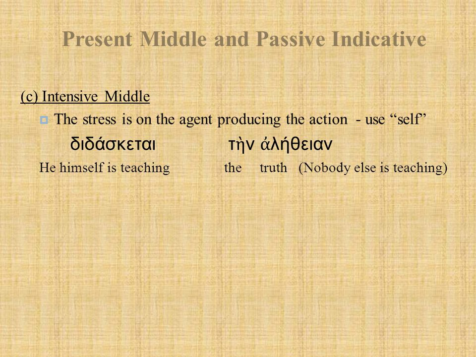Present Middle and Passive Indicative (c) Intensive Middle  The stress is on the agent producing the action - use self διδάσκεται τ ὴ ν ἀ λήθειαν He himself is teaching the truth (Nobody else is teaching)