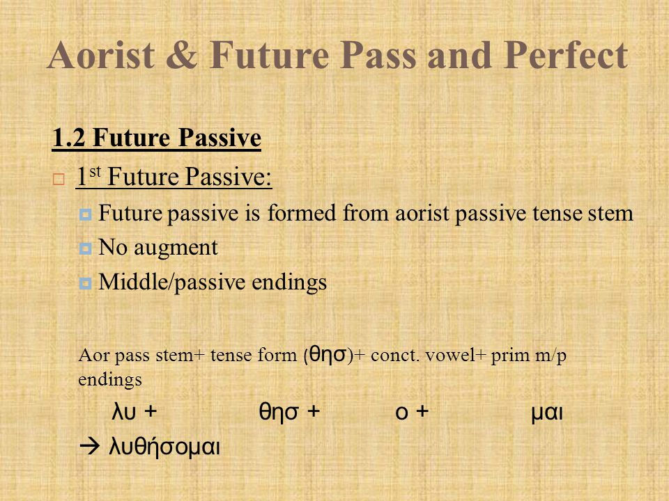 Aorist & Future Pass and Perfect 1.2 Future Passive  1 st Future Passive:  Future passive is formed from aorist passive tense stem  No augment  Middle/passive endings Aor pass stem+ tense form ( θησ )+ conct.