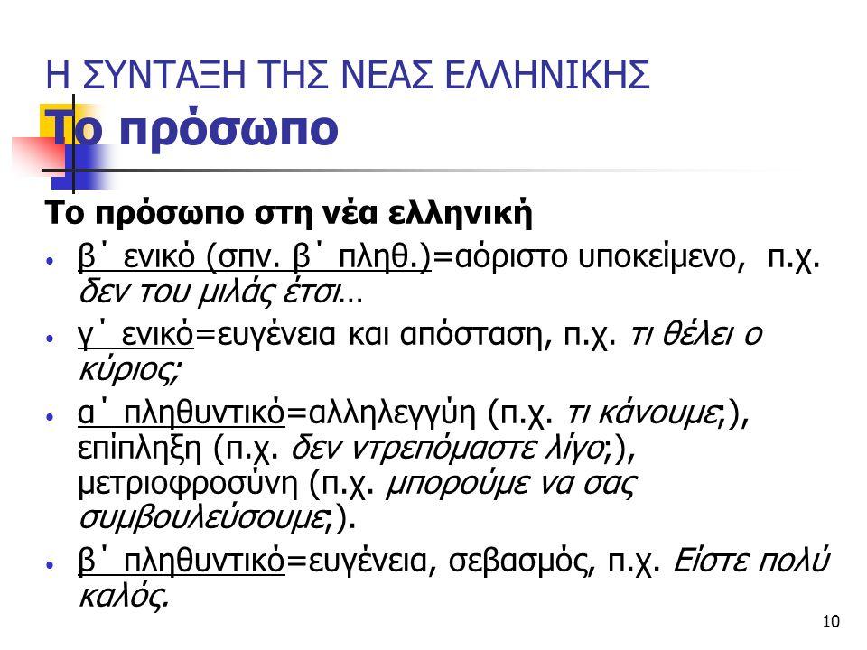 10 Η ΣΥΝΤΑΞΗ ΤΗΣ ΝΕΑΣ ΕΛΛΗΝΙΚΗΣ Το πρόσωπο Το πρόσωπο στη νέα ελληνική β΄ ενικό (σπν. β΄ πληθ.)=αόριστο υποκείμενο, π.χ. δεν του μιλάς έτσι… γ΄ ενικό=