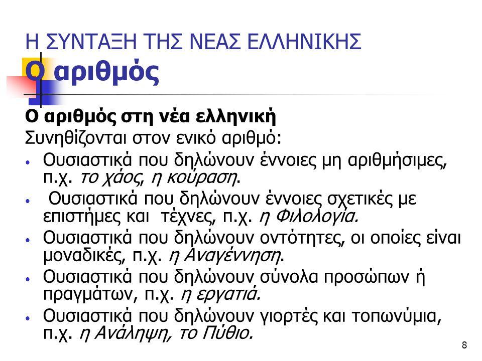8 Η ΣΥΝΤΑΞΗ ΤΗΣ ΝΕΑΣ ΕΛΛΗΝΙΚΗΣ Ο αριθμός Ο αριθμός στη νέα ελληνική Συνηθίζονται στον ενικό αριθμό: Ουσιαστικά που δηλώνουν έννοιες μη αριθμήσιμες, π.