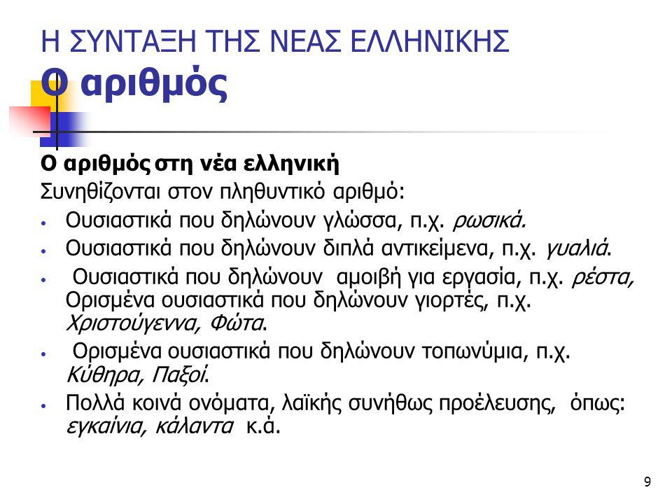 9 Η ΣΥΝΤΑΞΗ ΤΗΣ ΝΕΑΣ ΕΛΛΗΝΙΚΗΣ Ο αριθμός Ο αριθμός στη νέα ελληνική Συνηθίζονται στον πληθυντικό αριθμό: Ουσιαστικά που δηλώνουν γλώσσα, π.χ. ρωσικά.