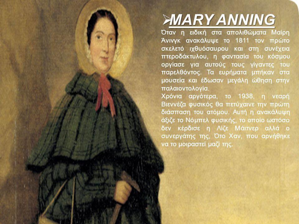  MARY ANNING Όταν η ειδική στα απολιθώματα Μαίρη Άνινγκ ανακάλυψε το 1811 τον πρώτο σκελετό ιχθυόσαυρου και στη συνέχεια πτεροδάκτυλου, η φαντασία το