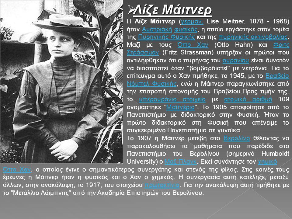  Λίζε Μάιτνερ Η Λίζε Μάιτνερ (γερμαν. Lise Meitner, 1878 - 1968) ήταν Αυστριακή φυσικός, η οποία εργάστηκε στον τομέα της Πυρηνικής Φυσικής και της π