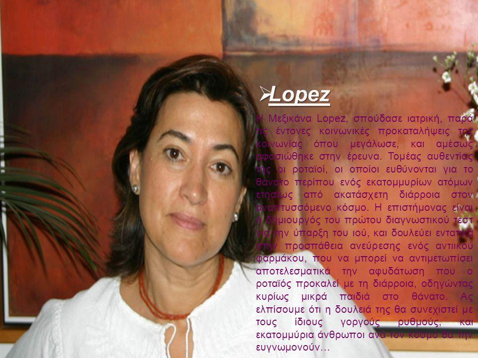  Lopez Η Μεξικάνα Lopez, σπούδασε ιατρική, παρά τις έντονες κοινωνικές προκαταλήψεις της κοινωνίας όπου μεγάλωσε, και αμέσως αφοσιώθηκε στην έρευνα.
