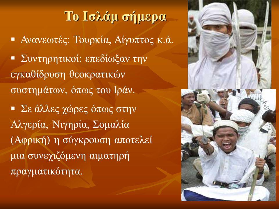 Το Ισλάμ σήμερα  Ανανεωτές: Τουρκία, Αίγυπτος κ.ά.  Συντηρητικοί: επεδίωξαν την εγκαθίδρυση θεοκρατικών συστημάτων, όπως του Ιράν.  Σε άλλες χώρες