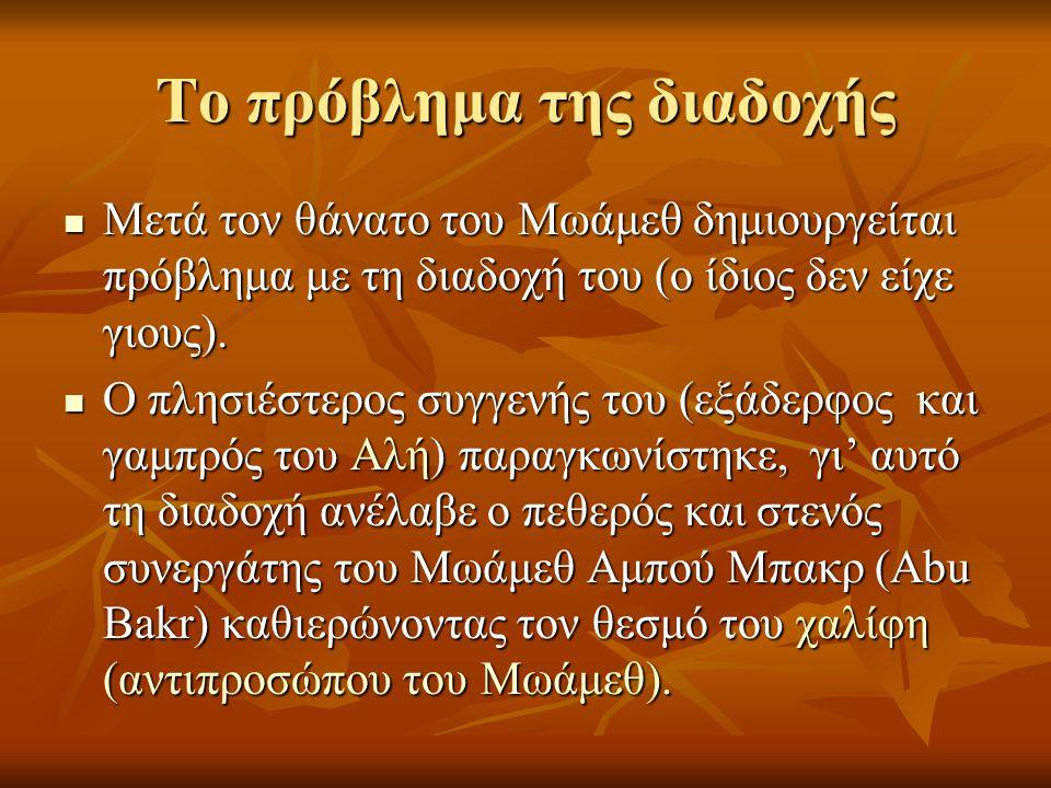 Το πρόβλημα της διαδοχής Μετά τον θάνατο του Μωάμεθ δημιουργείται πρόβλημα με τη διαδοχή του (ο ίδιος δεν είχε γιους). Μετά τον θάνατο του Μωάμεθ δημι