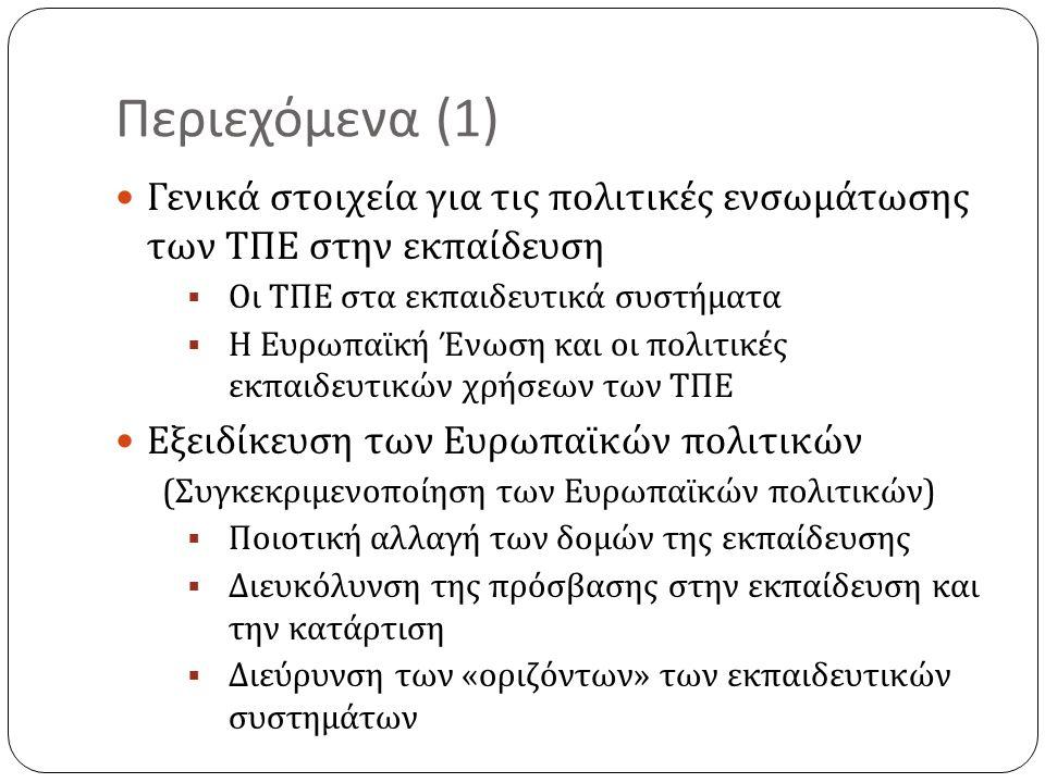 Περιεχόμενα (1) Γενικά στοιχεία για τις πολιτικές ενσωμάτωσης των ΤΠΕ στην εκπαίδευση  Οι ΤΠΕ στα εκπαιδευτικά συστήματα  Η Ευρωπαϊκή Ένωση και οι πολιτικές εκπαιδευτικών χρήσεων των ΤΠΕ Εξειδίκευση των Ευρωπαϊκών πολιτικών ( Συγκεκριμενοποίηση των Ευρωπαϊκών πολιτικών )  Ποιοτική αλλαγή των δομών της εκπαίδευσης  Διευκόλυνση της πρόσβασης στην εκπαίδευση και την κατάρτιση  Διεύρυνση των « οριζόντων » των εκπαιδευτικών συστημάτων