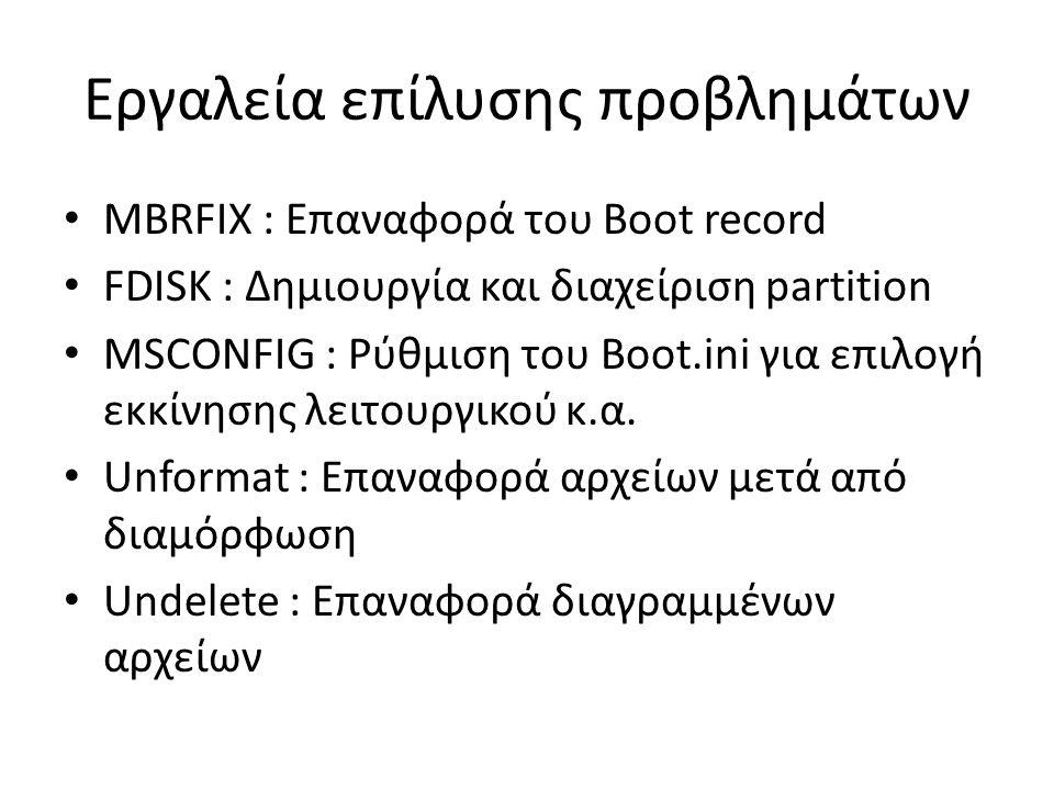 Εργαλεία επίλυσης προβλημάτων MBRFIX : Επαναφορά του Boot record FDISK : Δημιουργία και διαχείριση partition MSCONFIG : Ρύθμιση του Boot.ini για επιλογή εκκίνησης λειτουργικού κ.α.
