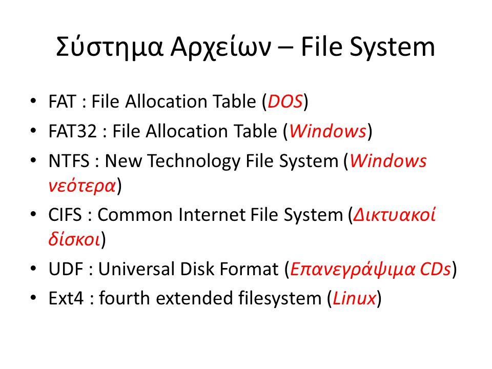 Σύστημα Αρχείων – File System FAT : File Allocation Table (DOS) FAT32 : File Allocation Table (Windows) NTFS : New Technology File System (Windows νεότερα) CIFS : Common Internet File System (Δικτυακοί δίσκοι) UDF : Universal Disk Format (Επανεγράψιμα CDs) Ext4 : fourth extended filesystem (Linux)