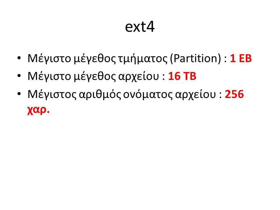 ext4 Μέγιστο μέγεθος τμήματος (Partition) : 1 EB Μέγιστο μέγεθος αρχείου : 16 TB Μέγιστος αριθμός ονόματος αρχείου : 256 χαρ.