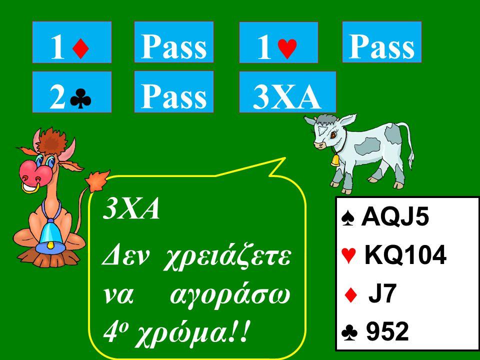 22 Pass 3ΧΑ Δεν χρειάζετε να αγοράσω 4 ο χρώμα!! 11 Pass 1 3XA ♠ AQJ5 ♥ KQ104  J7 ♣ 952