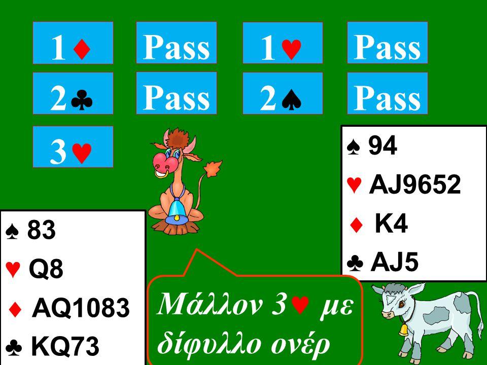 22 Pass 11 1 22 ♠ 94 ♥ AJ9652  K4 ♣ AJ5 Pass ♠ 83 ♥ Q8  AQ1083 ♣ KQ73 3 Mάλλον 3 με δίφυλλο ονέρ