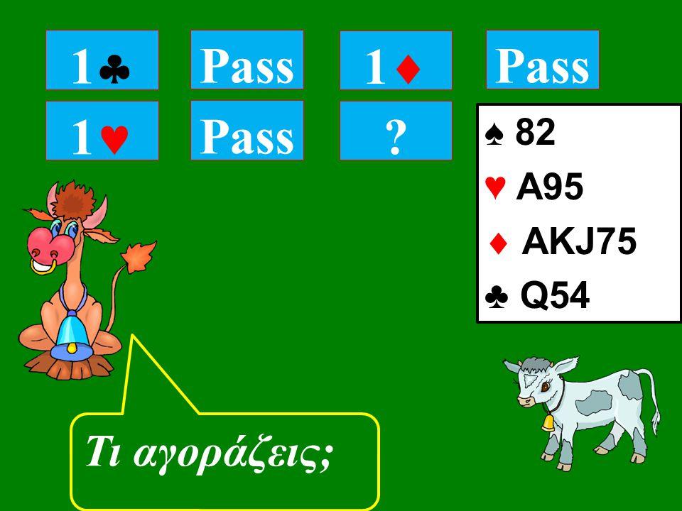 1 Pass Τι αγοράζεις; 11 Pass 11 ♠ 82 ♥ A95  ΑKJ75 ♣ Q54