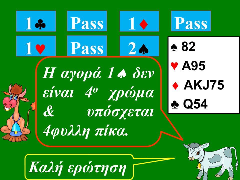 1 Pass Καλή ερώτηση 11 Pass 11 22 ♠ 82 ♥ A95  ΑKJ75 ♣ Q54 Η αγορά 1  δεν είναι 4 ο χρώμα & υπόσχεται 4φυλλη πίκα.