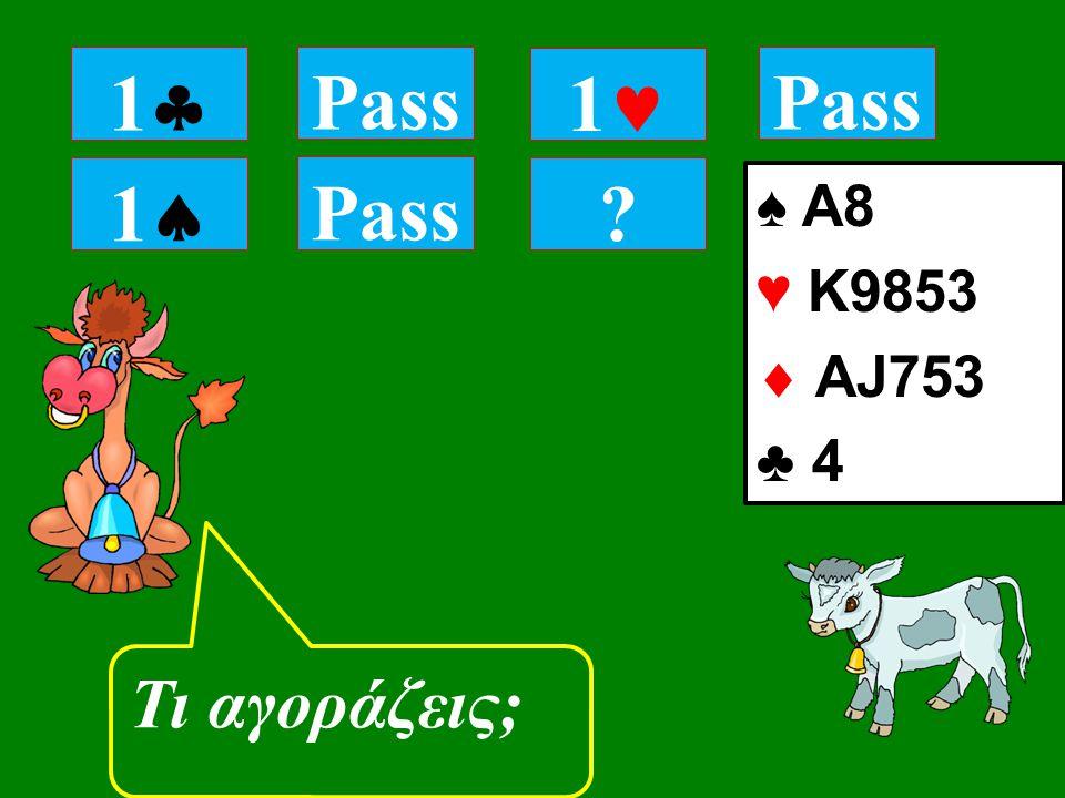 11 Pass Τι αγοράζεις; 11 Pass 1 ♠ A8 ♥ K9853  ΑJ753 ♣ 4