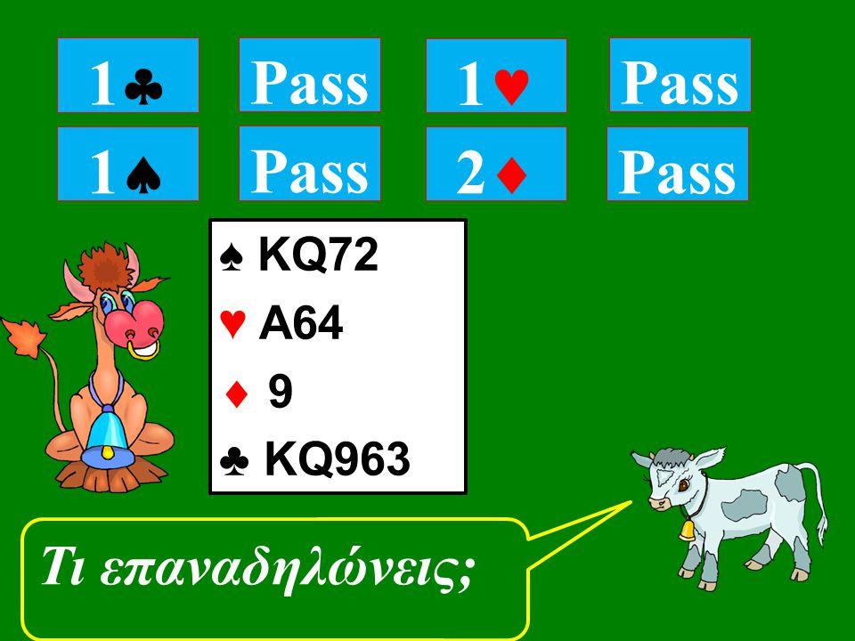 11 Pass Τι επαναδηλώνεις; 11 Pass 1 22 ♠ KQ72 ♥ A64  9 ♣ KQ963 Pass