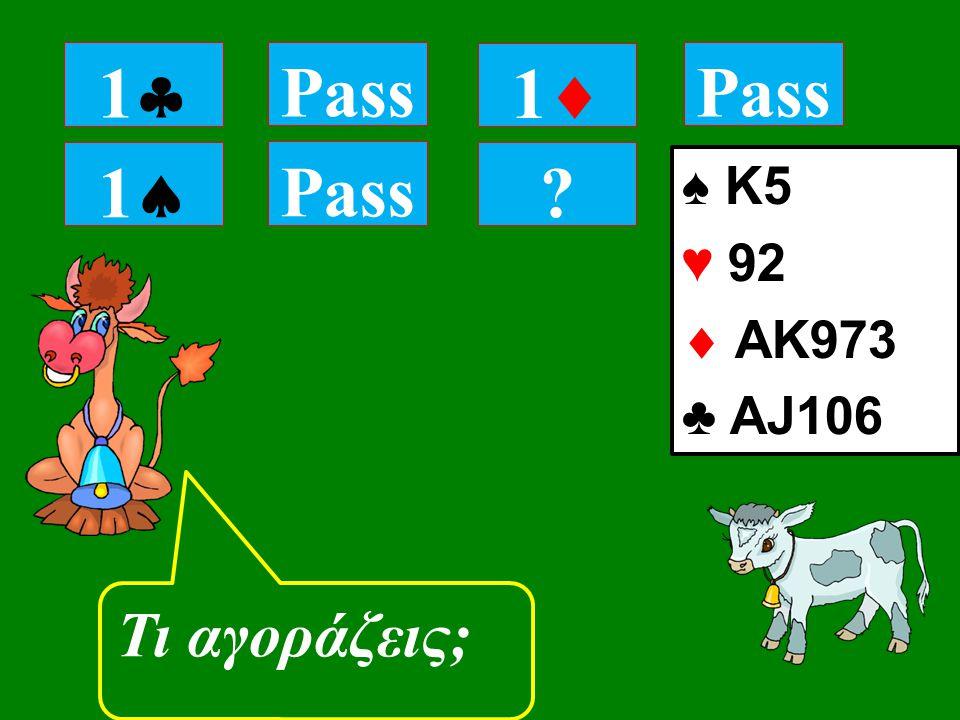 11 Pass Τι αγοράζεις; 11 Pass 11 ♠ K5 ♥ 92  ΑK973 ♣ AJ106