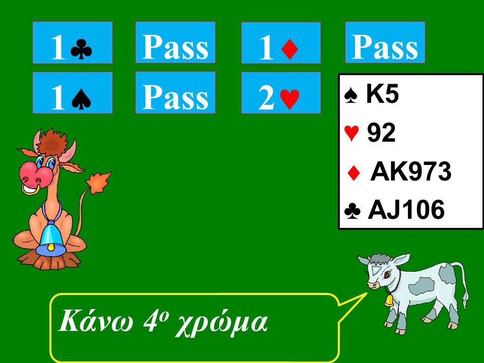 11 Pass Κάνω 4 ο χρώμα 11 Pass 11 2 ♠ K5 ♥ 92  ΑK973 ♣ AJ106