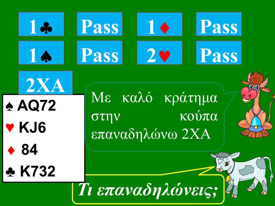 11 Pass Τι επαναδηλώνεις; 11 Pass 11 2 ♠ AQ72 ♥ KJ6  84 ♣ K732 Pass 2ΧΑ Με καλό κράτημα στην κούπα επαναδηλώνω 2ΧΑ