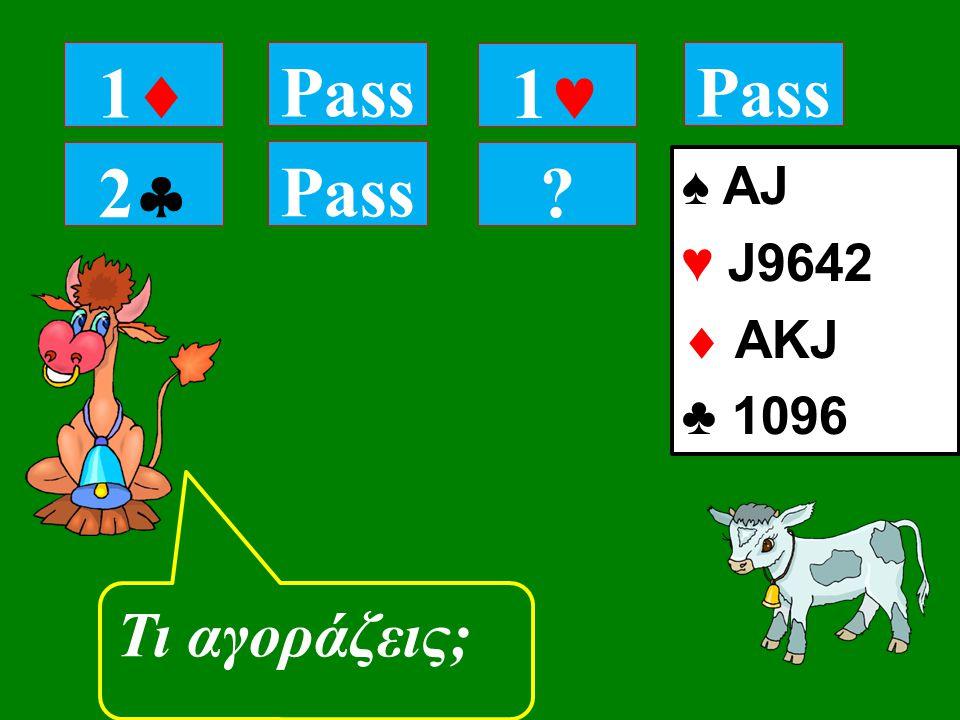 22 Pass Τι αγοράζεις; 11 Pass 1 ♠ AJ ♥ J9642  ΑKJ ♣ 1096