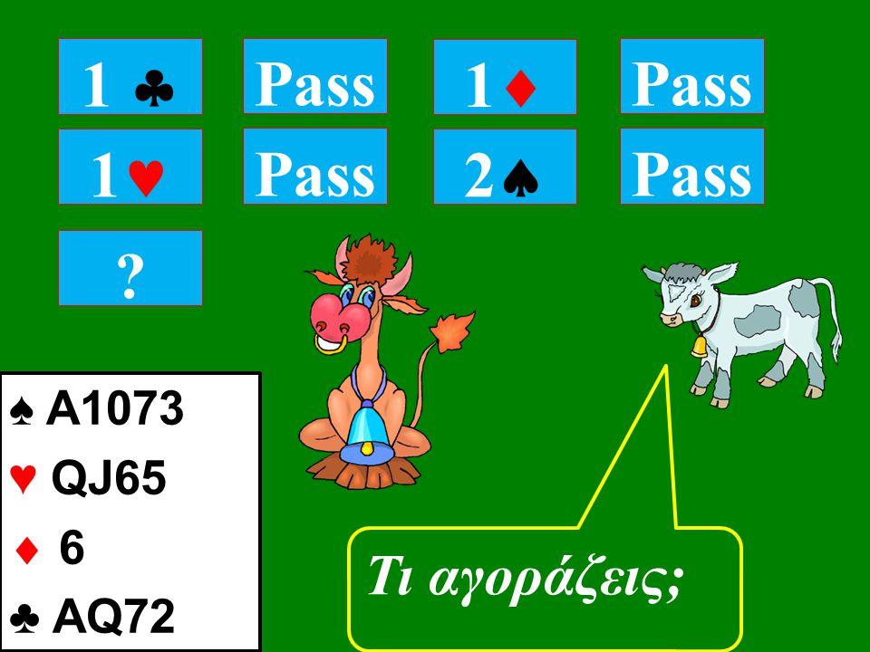 1 Pass Τι αγοράζεις; 1 1  Pass 11 22 ♠ A1073 ♥ QJ65  6 ♣ AQ72 Pass