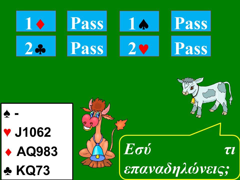 22 Pass Εσύ τι επαναδηλώνεις; 11 Pass 11 2 ♠ - ♥ J1062  AQ983 ♣ KQ73 Pass