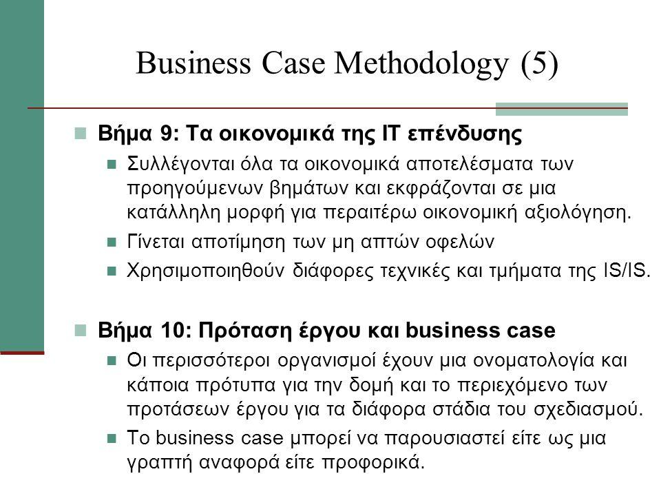 Business Case Methodology (5) Βήμα 9: Τα οικονομικά της ΙΤ επένδυσης Συλλέγονται όλα τα οικονομικά αποτελέσματα των προηγούμενων βημάτων και εκφράζονται σε μια κατάλληλη μορφή για περαιτέρω οικονομική αξιολόγηση.