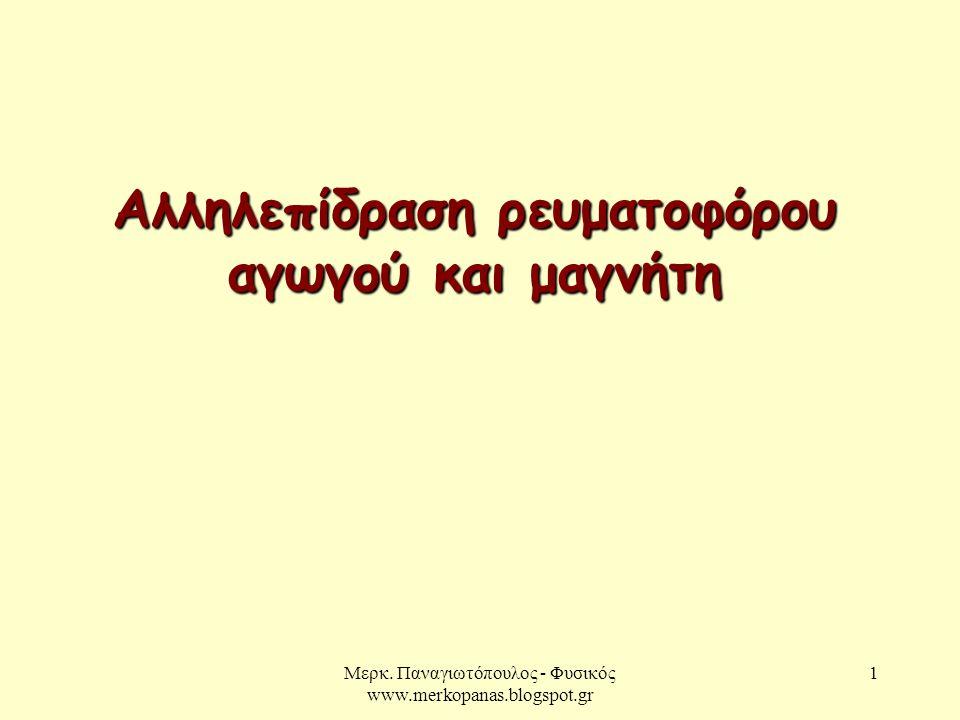 Μερκ. Παναγιωτόπουλος - Φυσικός www.merkopanas.blogspot.gr 1 Αλληλεπίδραση ρευματοφόρου αγωγού και μαγνήτη