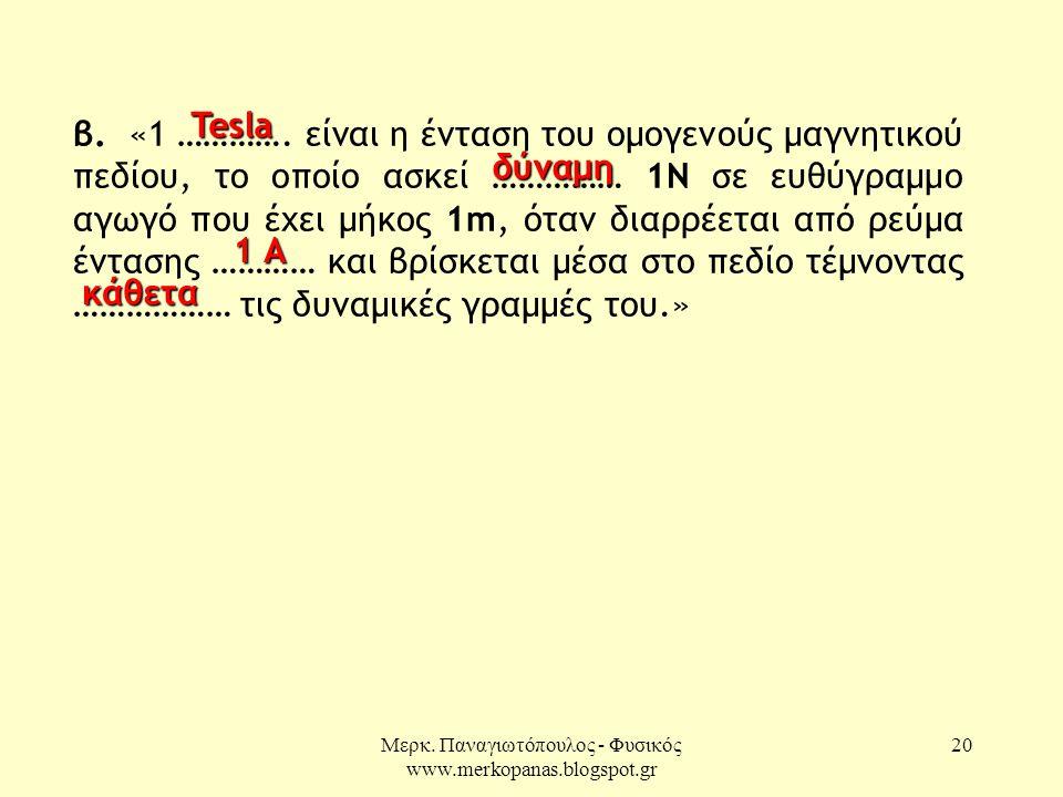 Μερκ. Παναγιωτόπουλος - Φυσικός www.merkopanas.blogspot.gr 20 β. «1 …………. είναι η ένταση του ομογενούς μαγνητικού πεδίου, το οποίο ασκεί …………… 1Ν σε ε