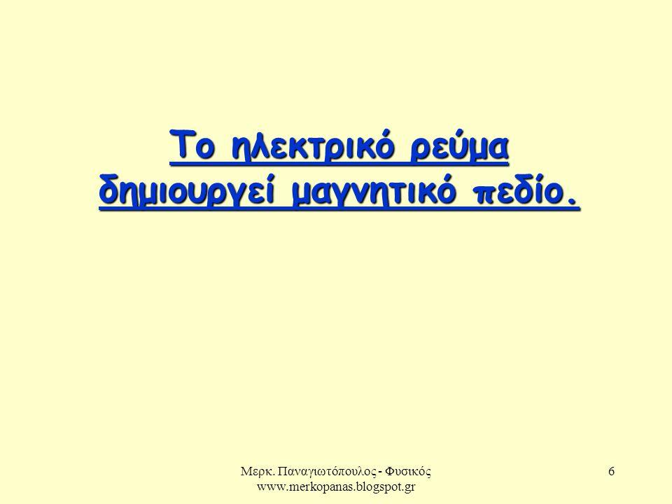 Μερκ. Παναγιωτόπουλος - Φυσικός www.merkopanas.blogspot.gr 6 Το ηλεκτρικό ρεύμα δημιουργεί μαγνητικό πεδίο. Το ηλεκτρικό ρεύμα δημιουργεί μαγνητικό πε