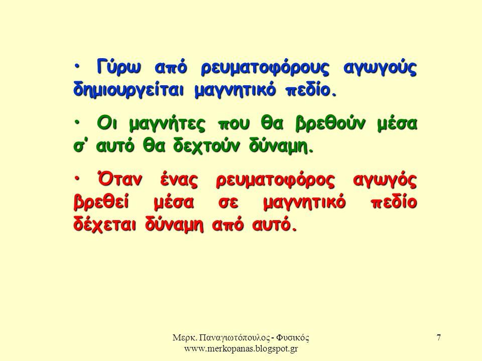 Μερκ. Παναγιωτόπουλος - Φυσικός www.merkopanas.blogspot.gr 7 Γύρω από ρευματοφόρους αγωγούς δημιουργείται μαγνητικό πεδίο. Γύρω από ρευματοφόρους αγωγ