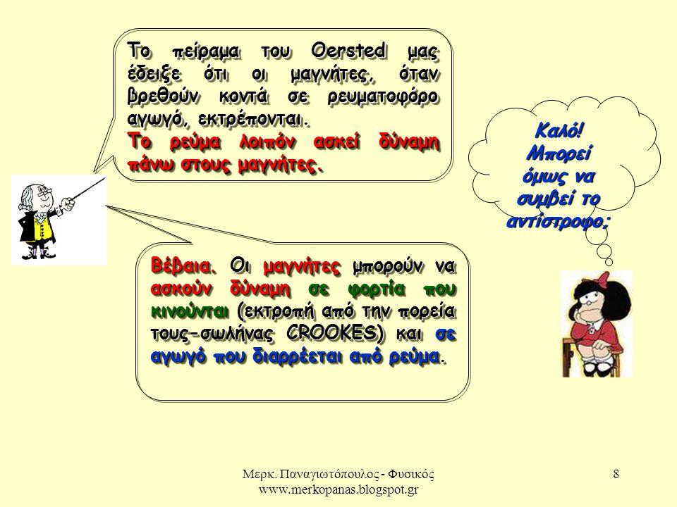 Μερκ. Παναγιωτόπουλος - Φυσικός www.merkopanas.blogspot.gr 8 Καλό! Μπορεί όμως να συμβεί το αντίστροφο; Το πείραμα του Oersted μας έδειξε ότι οι μαγνή