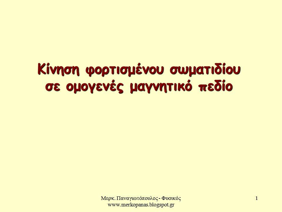 Μερκ. Παναγιωτόπουλος - Φυσικός www.merkopanas.blogspot.gr 1 1 Κίνηση φορτισμένου σωματιδίου σε ομογενές μαγνητικό πεδίο