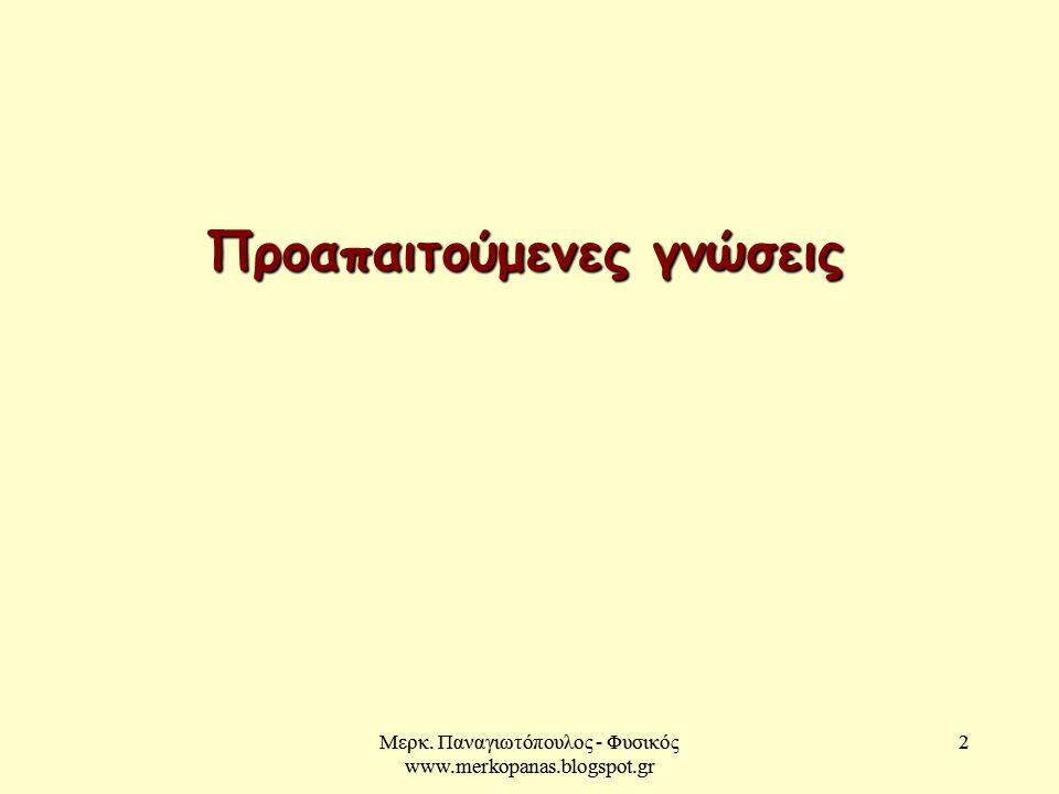Μερκ. Παναγιωτόπουλος - Φυσικός www.merkopanas.blogspot.gr 2 2 Προαπαιτούμενες γνώσεις