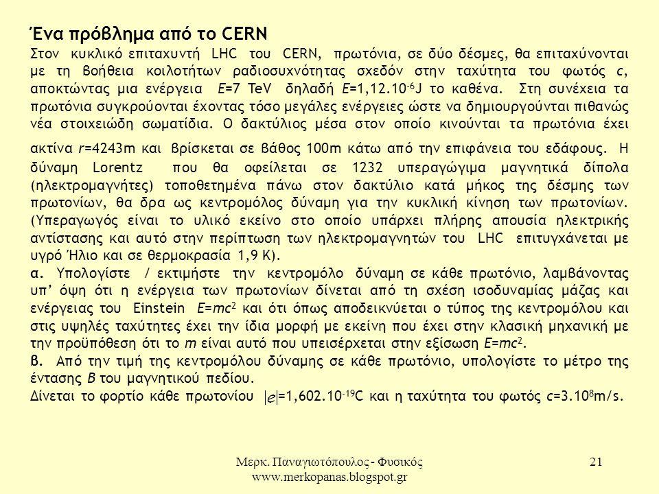 Μερκ. Παναγιωτόπουλος - Φυσικός www.merkopanas.blogspot.gr 21 Ένα πρόβλημα από το CERN Στον κυκλικό επιταχυντή LHC του CERN, πρωτόνια, σε δύο δέσμες,