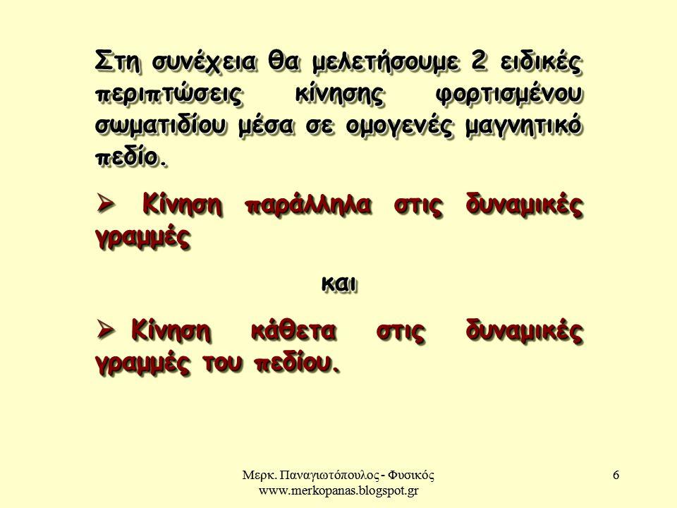 Μερκ. Παναγιωτόπουλος - Φυσικός www.merkopanas.blogspot.gr 6 6 Στη συνέχεια θα μελετήσουμε 2 ειδικές περιπτώσεις κίνησης φορτισμένου σωματιδίου μέσα σ