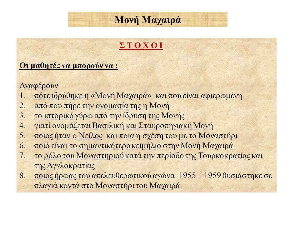 Σ Τ Ο Χ Ο Ι Οι μαθητές να μπορούν να : Αναφέρουν 1.πότε ιδρύθηκε η «Μονή Μαχαιρά» και που είναι αφιερωμένη 2.από που πήρε την ονομασία της η Μονή 3.το ιστορικό γύρω από την ίδρυση της Μονής 4.γιατί ονομάζεται Βασιλική και Σταυροπηγιακή Μονή 5.ποιος ήταν ο Νείλος και ποια η σχέση του με το Μοναστήρι 6.ποιό είναι το σημαντικότερο κειμήλιο στην Μονή Μαχαιρά 7.το ρόλο του Μοναστηριού κατά την περίοδο της Τουρκοκρατίας και της Αγγλοκρατίας 8.ποιος ήρωας του απελευθερωτικού αγώνα 1955 – 1959 θυσιάστηκε σε πλαγιά κοντά στο Μοναστήρι του Μαχαιρά.