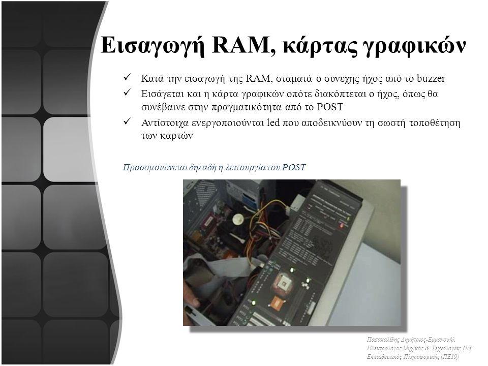 Εισαγωγή RAM, κάρτας γραφικών Κατά την εισαγωγή της RAM, σταματά ο συνεχής ήχος από το buzzer Εισάγεται και η κάρτα γραφικών οπότε διακόπτεται ο ήχος, όπως θα συνέβαινε στην πραγματικότητα από το POST Αντίστοιχα ενεργοποιούνται led που αποδεικνύουν τη σωστή τοποθέτηση των καρτών Προσομοιώνεται δηλαδή η λειτουργία του POST Πασακαλίδης Δημήτριος-Εμμανουήλ Ηλεκτρολόγος Μηχ/κός & Τεχνολογίας Η/Υ Εκπαιδευτικός Πληροφορικής (ΠΕ19)